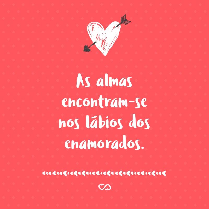 Frase de Amor - As almas encontram-se nos lábios dos enamorados.