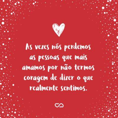 Frase de Amor - As vezes nós perdemos as pessoas que mais amamos por não termos coragem de dizer o que realmente sentimos.