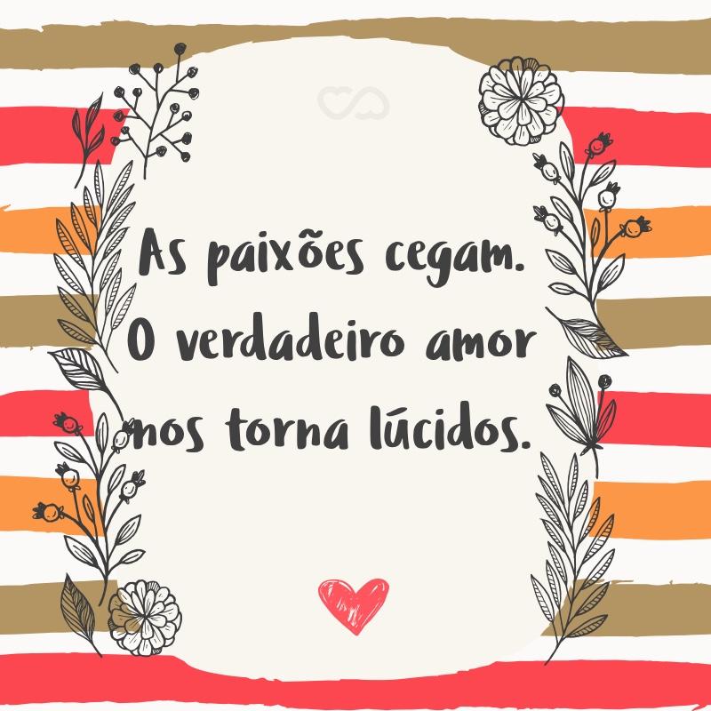 Frase de Amor - As paixões cegam. O verdadeiro amor nos torna lúcidos.