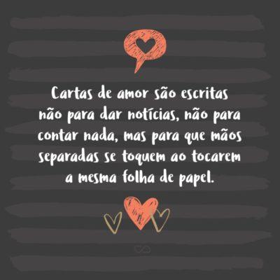 Frase de Amor - Cartas de amor são escritas não para dar notícias, não para contar nada, mas para que mãos separadas se toquem ao tocarem a mesma folha de papel.