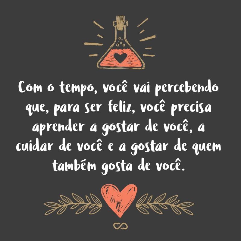 Frase de Amor - Com o tempo, você vai percebendo que, para ser feliz, você precisa aprender a gostar de você, a cuidar de você e, principalmente, a gostar de quem também gosta de você.