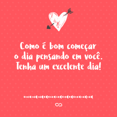 Frase de Amor - Como é bom começar o dia pensando em você. Tenha um excelente dia!