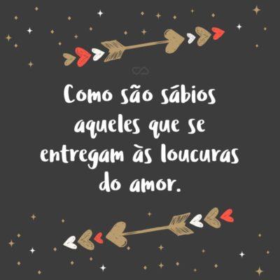 Frase de Amor - Como são sábios aqueles que se entregam às loucuras do amor.