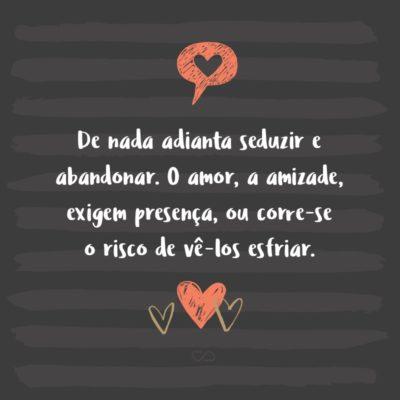 Frase de Amor - De nada adianta seduzir e abandonar. O amor, a amizade, exigem presença, ou corre-se o risco de vê-los esfriar.