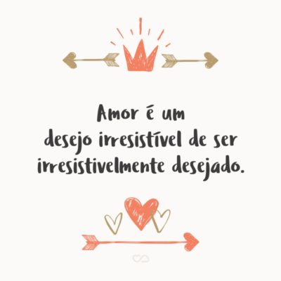 Frase de Amor - Amor é um desejo irresistível de ser irresistivelmente desejado.