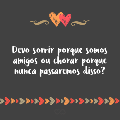 Frase de Amor - Devo sorrir porque somos amigos ou chorar porque nunca passaremos disso?
