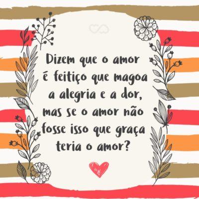 Frase de Amor - Dizem que o amor é feitiço que magoa a alegria e a dor, mas se o amor não fosse isso que graça teria o amor?
