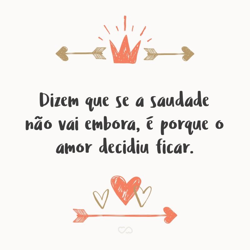 Frase de Amor - Dizem que se a saudade não vai embora, é porque o amor decidiu ficar.