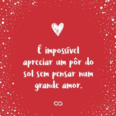 Frase de Amor - É impossível apreciar um pôr do sol sem pensar num grande amor.