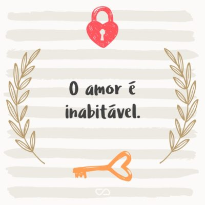 Frase de Amor - O amor é inabitável.