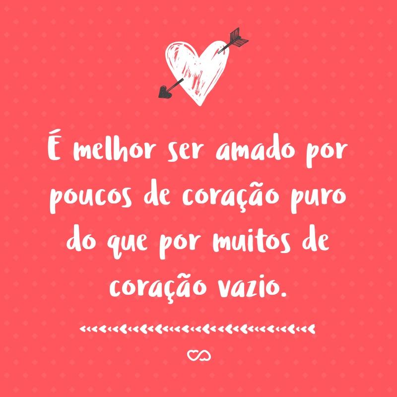 Frase de Amor - É melhor ser amado por poucos de coração puro do que por muitos de coração vazio.
