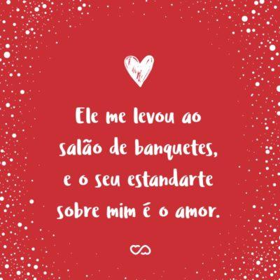 Frase de Amor - Ele me levou ao salão de banquetes, e o seu estandarte sobre mim é o amor. (Cânticos 2:4)