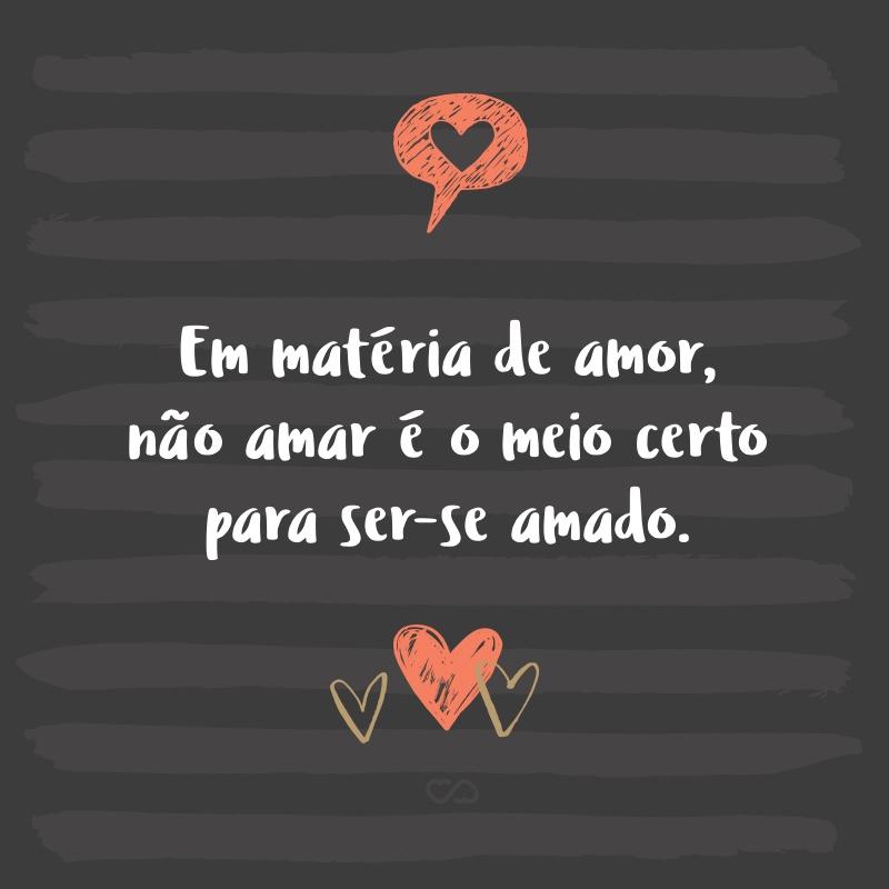 Frase de Amor - Em matéria de amor, não amar é o meio certo para ser-se amado.
