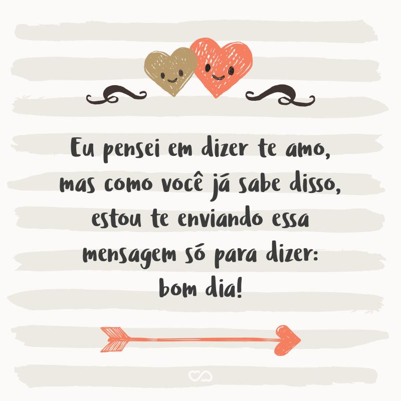 Frase de Amor - Eu pensei em dizer te amo, mas como você já sabe disso, estou te enviando essa mensagem só para dizer: bom dia!