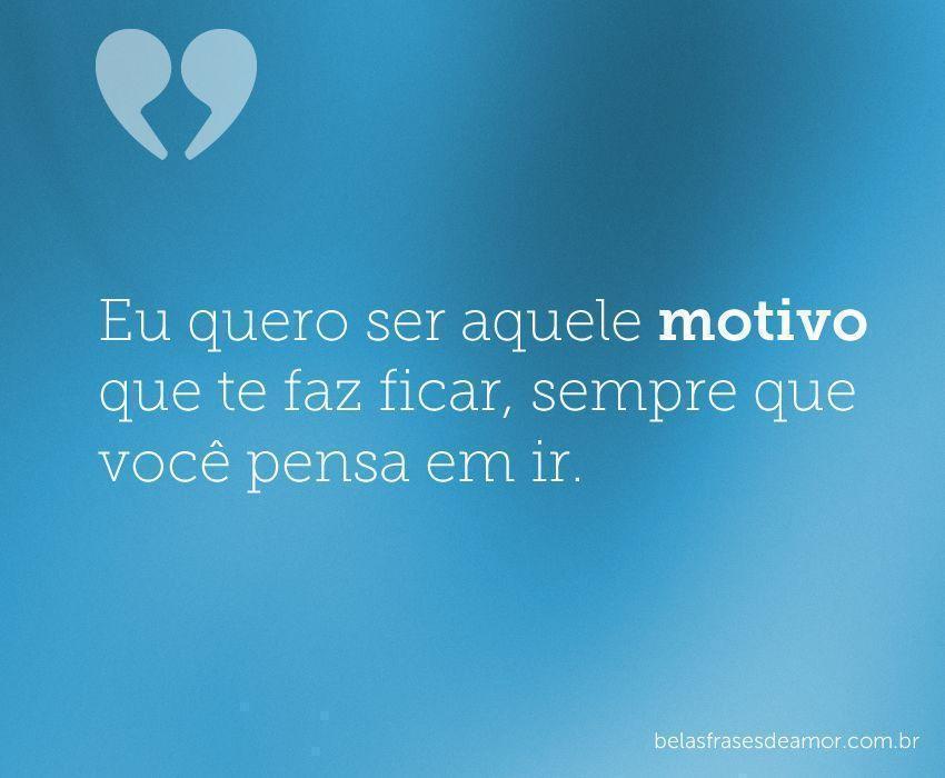 """""""Eu Quero Ser Aquele Motivo Que Te Faz Ficar, Sempre Que"""