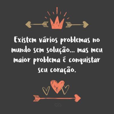 Frase de Amor - Existem vários problemas no mundo sem solução… mas meu maior problema é conquistar seu coração.