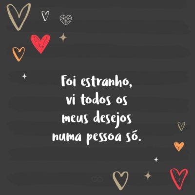 Frase de Amor - Foi estranho, vi todos os meus desejos numa pessoa só.