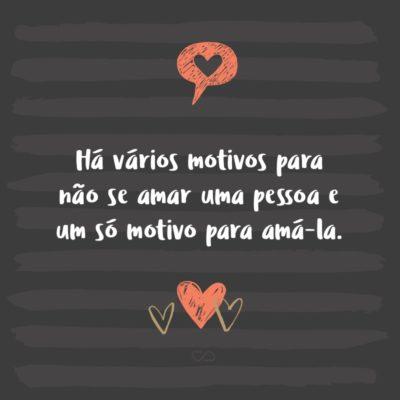 Frase de Amor - Há vários motivos para não se amar uma pessoa e um só motivo para amá-la.