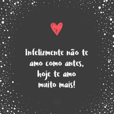 Frase de Amor - Infelizmente não te amo como antes, hoje te amo muito mais!