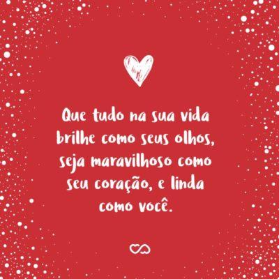 Frase de Amor - Que tudo na sua vida brilhe como seus olhos, seja maravilhoso como seu coração, e linda como você.