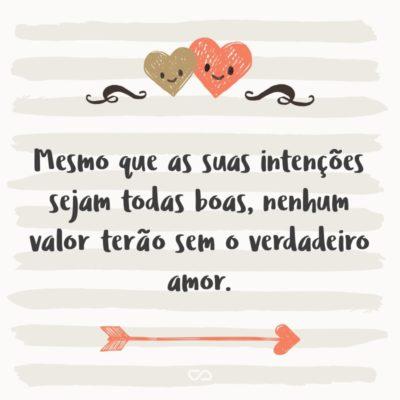 Frase de Amor - Mesmo que as suas intenções sejam todas boas, nenhum valor terão sem o verdadeiro amor.