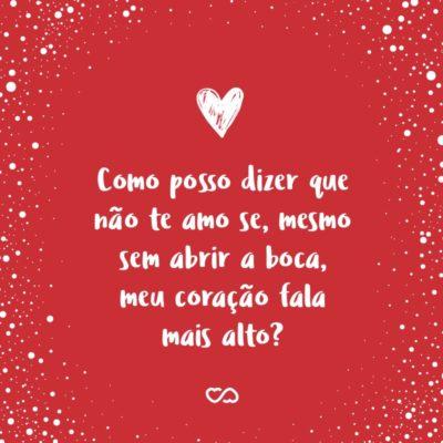 Frase de Amor - Como posso dizer que não te amo se, mesmo sem abrir a boca, meu coração fala mais alto?