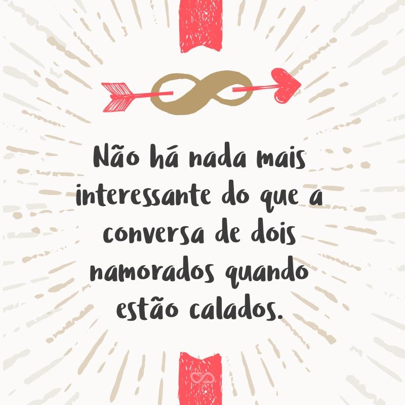 Frase de Amor - Não há nada mais interessante do que a conversa de dois namorados quando estão calados.