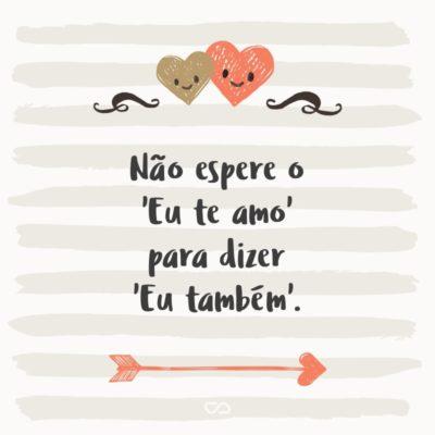 Frase de Amor - Não espere o 'Eu te amo' para dizer 'Eu também'.