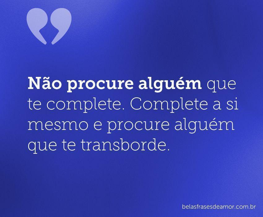 """Encontre Alguém Que Te Transborde: """"Não Procure Alguém Que Te Complete. Complete A Si Mesmo E"""