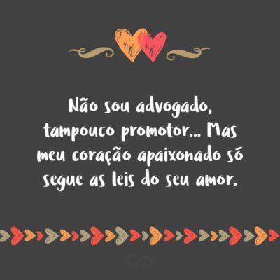 Frase de Amor - Não sou advogado, tampouco promotor… Mas meu coração apaixonado só segue as leis do seu amor.