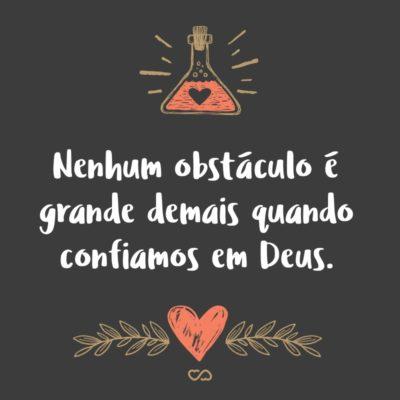 Frase de Amor - Nenhum obstáculo é grande demais quando confiamos em Deus.