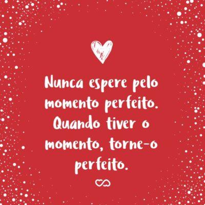 Frase de Amor - Nunca espere pelo momento perfeito. Quando tiver o momento, torne-o perfeito.