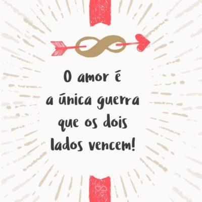Frase de Amor - O amor é a única guerra que os dois lados vencem!