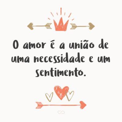 Frase de Amor - O amor é a união de uma necessidade e um sentimento.