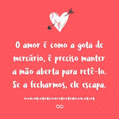 Frase de Amor - O amor é como a gota de mercúrio, é preciso manter a mão aberta para retê-lo. Se a fecharmos, ele escapa.