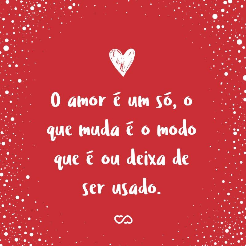 Frase de Amor - O amor é um só, o que muda é o modo que é ou deixa de ser usado.