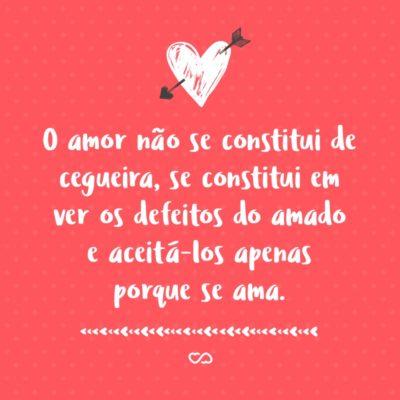 Frase de Amor - O amor não se constitui de cegueira, se constitui em ver os defeitos do amado e aceitá-los apenas porque se ama.