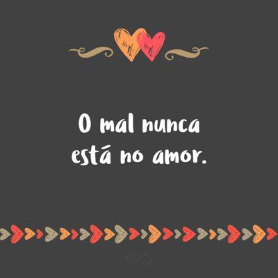 Frase de Amor - O mal nunca está no amor.