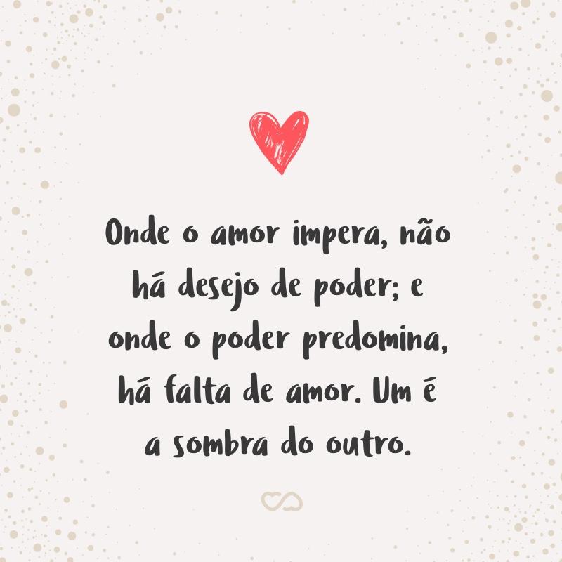 Frase de Amor - Onde o amor impera, não há desejo de poder; e onde o poder predomina, há falta de amor. Um é a sombra do outro.