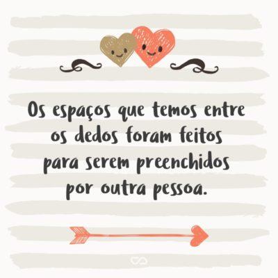 Frase de Amor - Os espaços que temos entre os dedos foram feitos para serem preenchidos por outra pessoa.