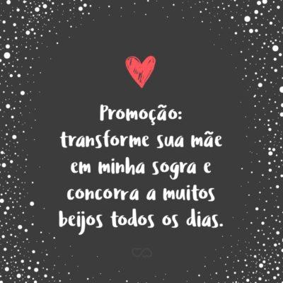 Frase de Amor - Promoção: transforme sua mãe em minha sogra e concorra a muitos beijos todos os dias.