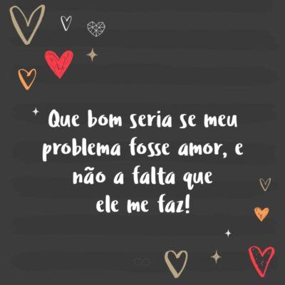 Frase de Amor - Que bom seria se meu problema fosse amor, e não a falta que ele me faz!