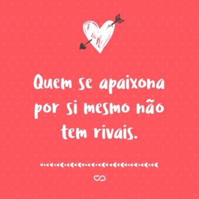 Frase de Amor - Quem se apaixona por si mesmo não tem rivais.