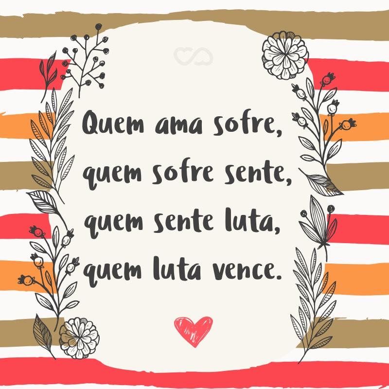 Frase de Amor - Quem ama sofre, quem sofre sente, quem sente luta, quem luta vence.