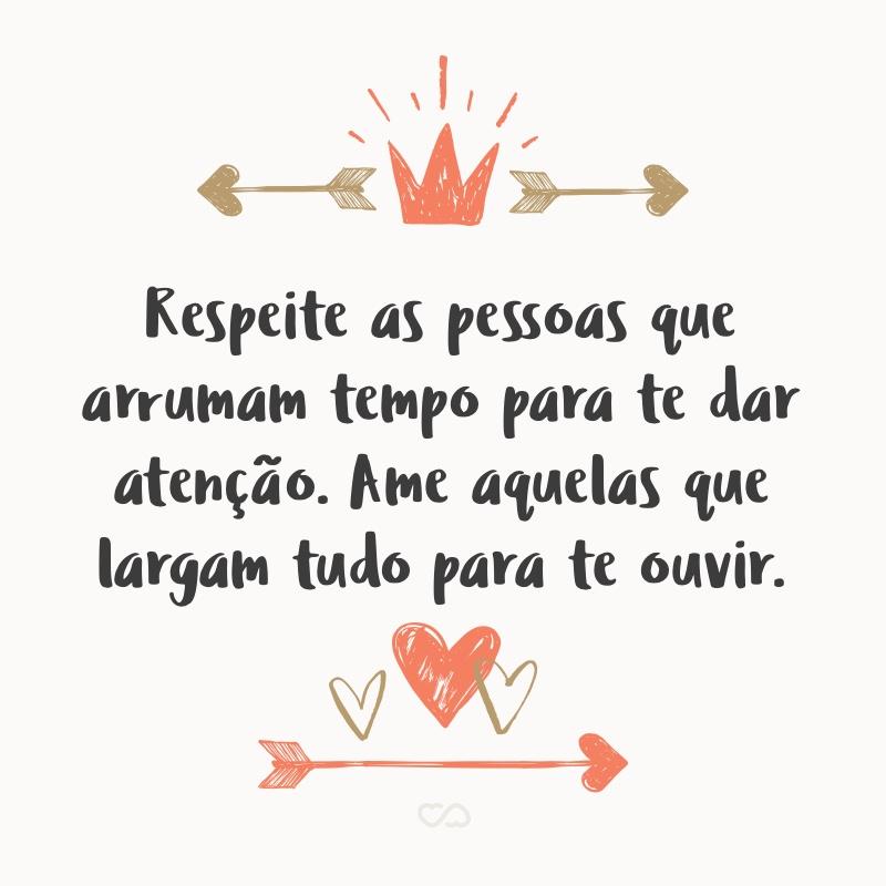 Frase de Amor - Respeite as pessoas que arrumam tempo para te dar atenção. Ame aquelas que largam tudo para te ouvir.