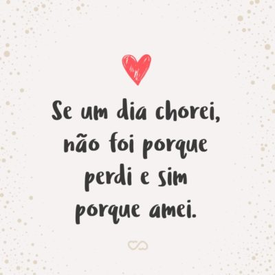 Frase de Amor - Se um dia chorei, não foi porque perdi e sim porque amei.