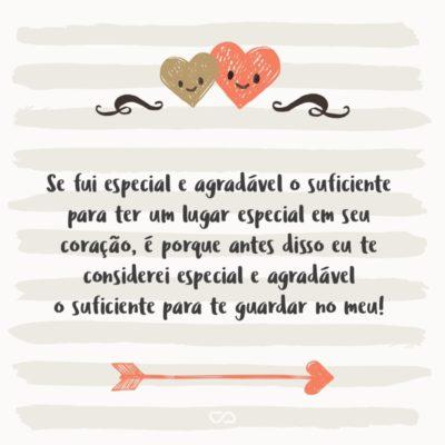 Frase de Amor - Se fui especial e agradável o suficiente para ter um lugar especial em seu coração, é porque antes disso eu te considerei especial e agradável o suficiente para te guardar no meu!