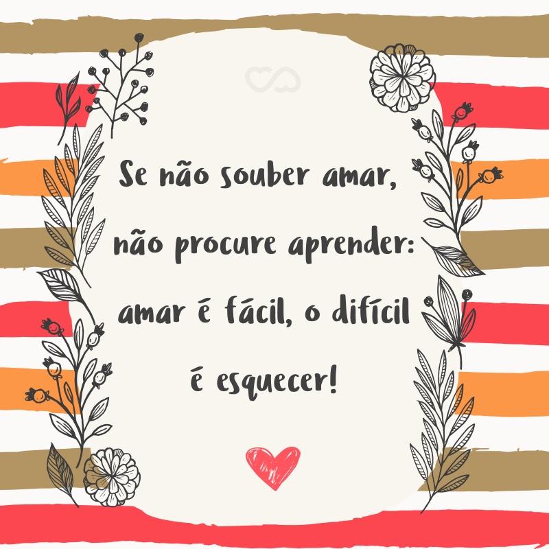Frase de Amor - Se não souber amar, não procure aprender: amar é fácil, o difícil é esquecer!