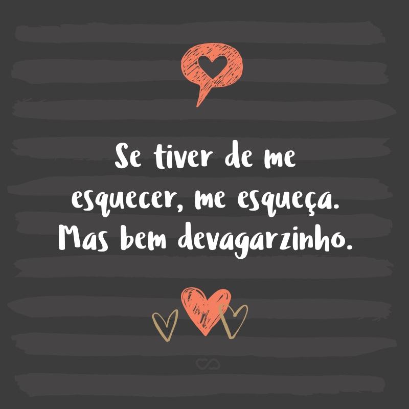 Frase de Amor - Se tiver de me esquecer, me esqueça. Mas bem devagarzinho.