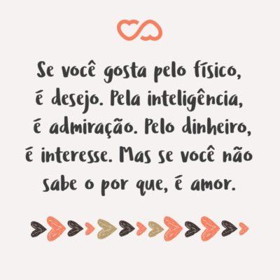 Frase de Amor - Se você gosta pelo físico, é desejo. Pela inteligência, é admiração. Pelo dinheiro, é interesse. Mas se você não sabe o por que, é amor.